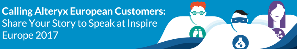 Calling-Alteryx-European-Customers-Share-Your-Story-to-Speak-at-Inspire-Europe-2017.png