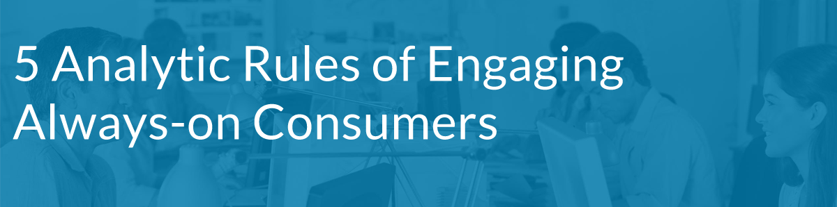 5 Analytic Rules of Engaging Always-on Consumers