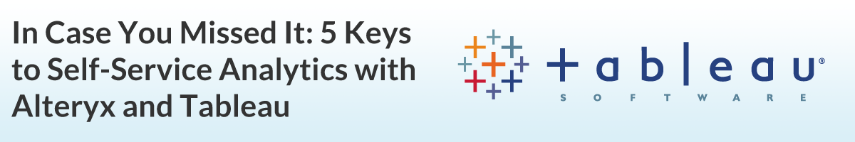 In Case You Missed It: 5 Keys to Self-Service Analytics with Alteryx and Tableau