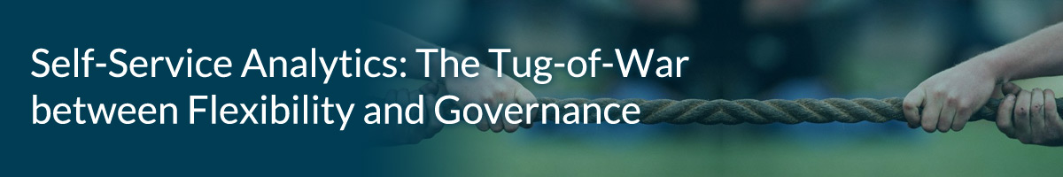 Self-Service Analytics: The Tug-of-War between Flexibility and Governance