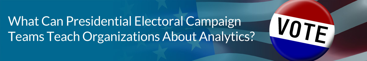 What Can Presidential Electoral Campaign Teams Teach Organizations About Analytics?