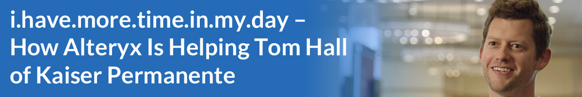 i.have.more.time.in.my.day – How Alteryx Is Helping Tom Hall of Kaiser Permanente