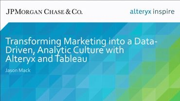 Transforming Marketing Into a Data-Driven, Analytic Culture with Alteryx and Tableau: JPMorgan Chase & Co, Inspire 2016